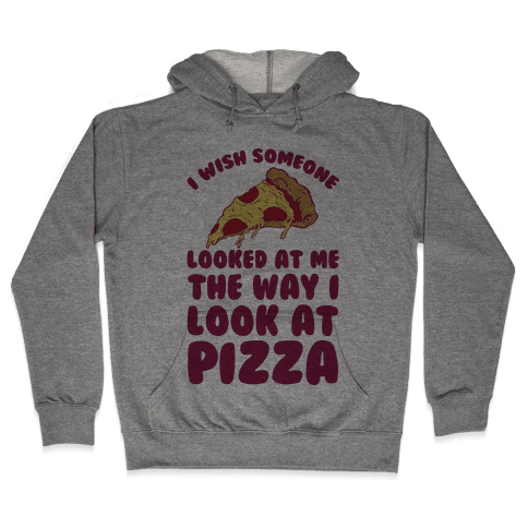 I Wish Someone Looked At Me The Way I Look At Pizza Hooded Sweatshirt