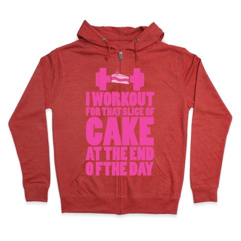 I Workout for that Slice of Cake at the End of the Day! Zip Hoodie