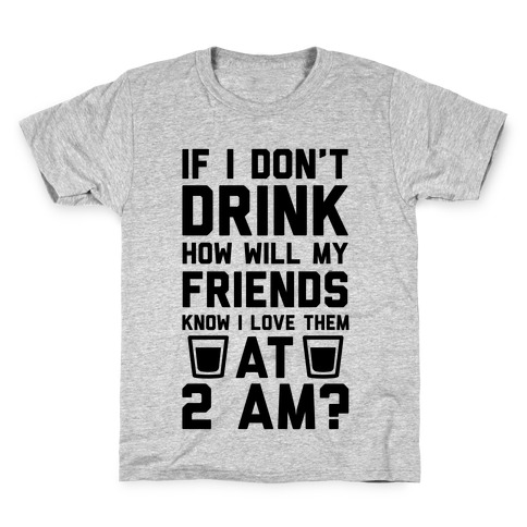 If I Don't Drink How Will My Friends Know I Love Them At 2am Kids T-Shirt