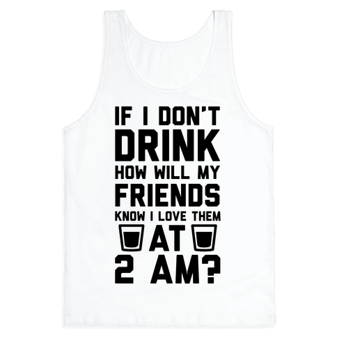 If I Don't Drink How Will My Friends Know I Love Them At 2am Tank Top