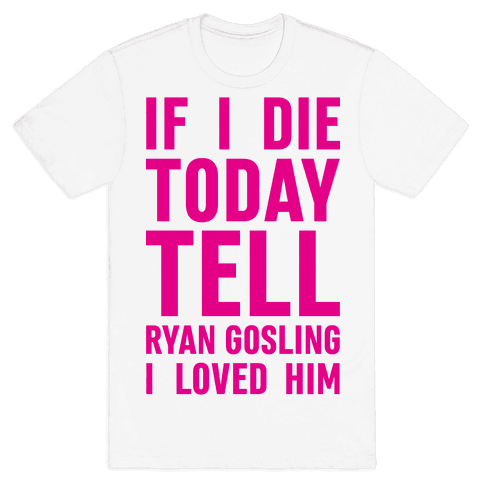 If I Die Today Tell Ryan Gosling I Loved Him Mens T-Shirt