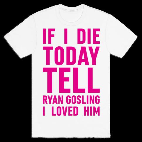 If I Die Today Tell Ryan Gosling I Loved Him Mens T-Shirt
