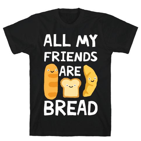 All My Friends Are Bread Mens T-Shirt