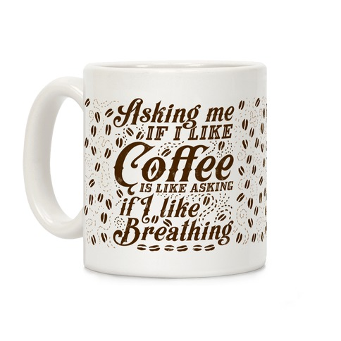Asking Me If I Like Coffee Is Like Asking If I Like Breathing Coffee Mug