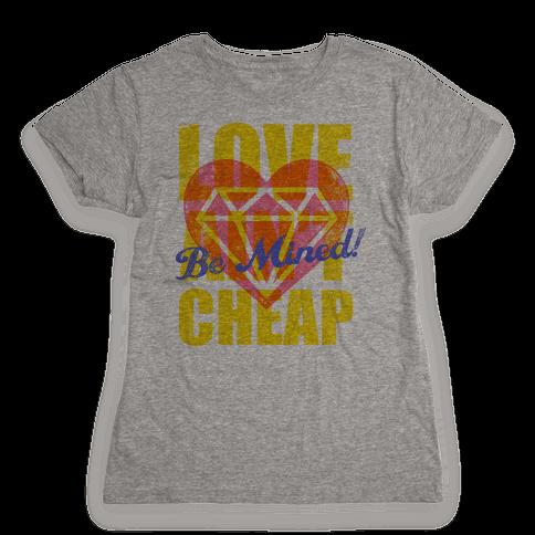 Be Mined (Love Ain't Cheap) Womens T-Shirt