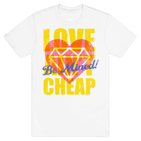 Be Mined (Love Ain't Cheap) Mens T-Shirt