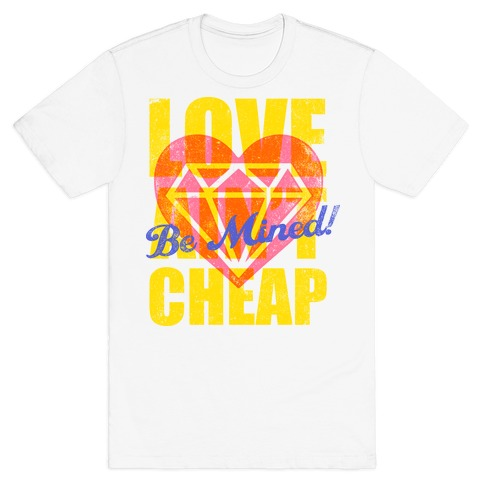 Be Mined (Love Ain't Cheap) T-Shirt