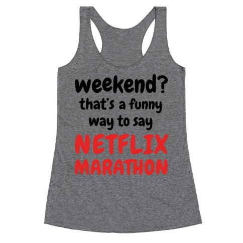 Weekend? That's a Funny Way to Say Netflix Marathon Racerback Tank Top