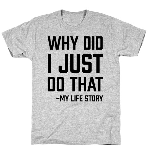 Why Did I Just Do That -My Life Story T-Shirt