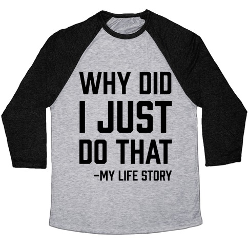 Why Did I Just Do That -My Life Story Baseball Tee