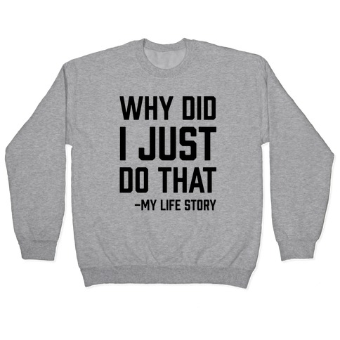 Why Did I Just Do That -My Life Story Pullover