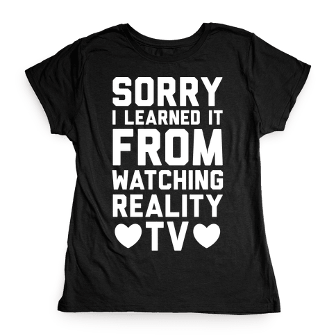 Sorry I Learned It From Watching Reality TV Womens T-Shirt
