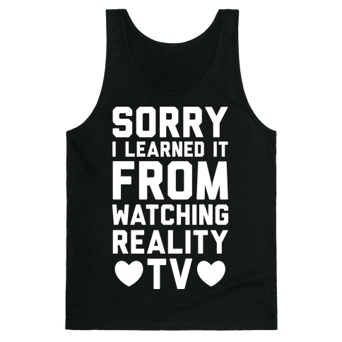 Sorry I Learned It From Watching Reality TV Tank Top