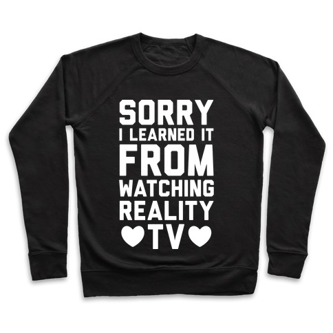 Sorry I Learned It From Watching Reality TV Pullover