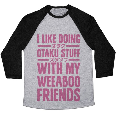 I Like Doing Otaku Stuff With My Weeaboo Friends Baseball Tee