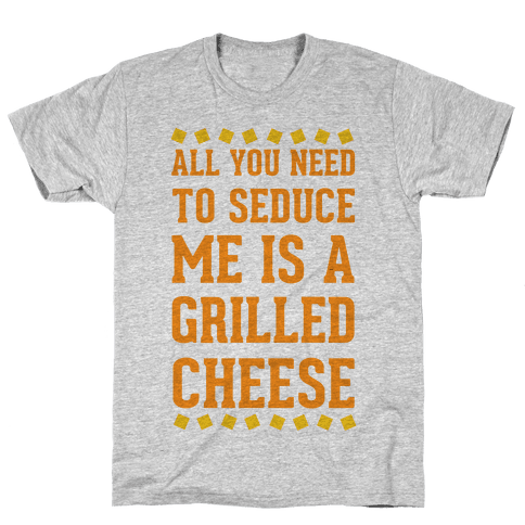 All You Need to Seduce Me is a Grilled Cheese Mens T-Shirt