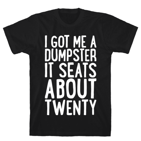 I've Got Me A Dumpster, It Seats About Twenty Mens T-Shirt