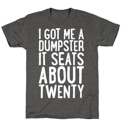 I've Got Me A Dumpster, It Seats About Twenty T-Shirt