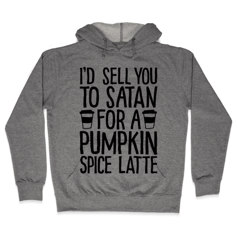 I'd Sell You to Satan for a Pumpkin Spice Latte Hooded Sweatshirt