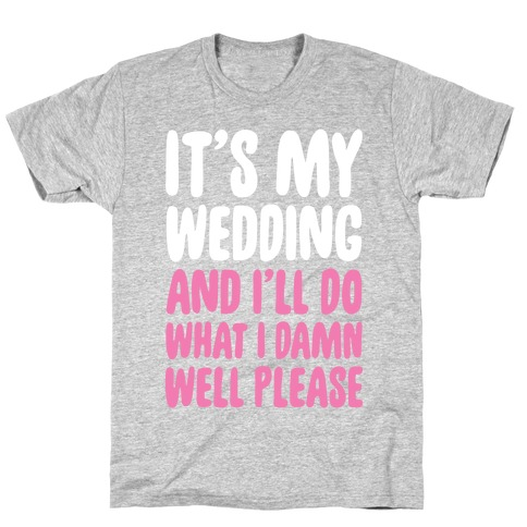 It's My Wedding And I'll Do What I Damn Well Please T-Shirt