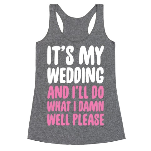 It's My Wedding And I'll Do What I Damn Well Please Racerback Tank Top