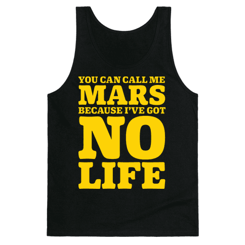 You Can Call Me Mars Because I've Got No Life Tank Top