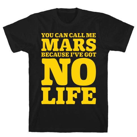 You Can Call Me Mars Because I've Got No Life Mens T-Shirt