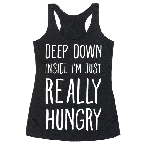 Deep Down Inside I'm Just REALLY Hungry Racerback Tank Top