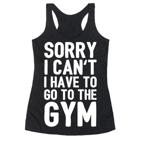 Sorry I Can't I Have To Go To The Gym Racerback Tank Top