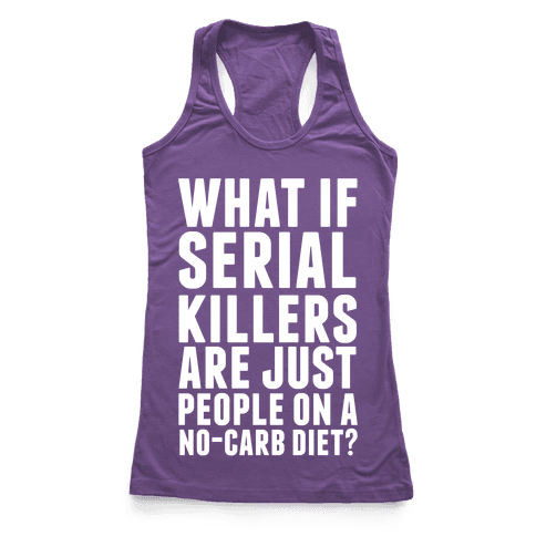 What If Serial Killers Are Just People On a No-Carb Diet? Racerback Tank Top