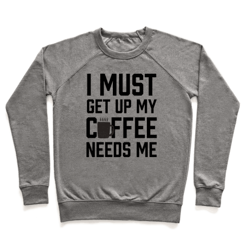 I Must Get Up My Coffee Needs Me Pullover