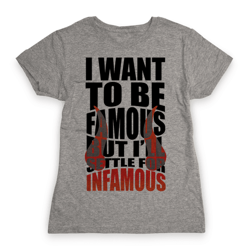 I Want To Be Famous But I'll Settle For Infamous Womens T-Shirt