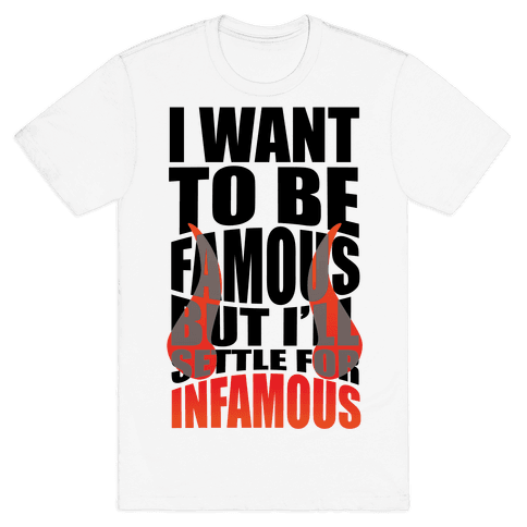 I Want To Be Famous But I'll Settle For Infamous Mens T-Shirt