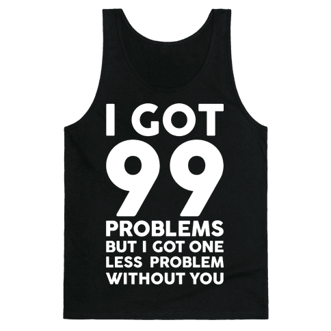 99 Problems But One Less Problem Without You Tank Top