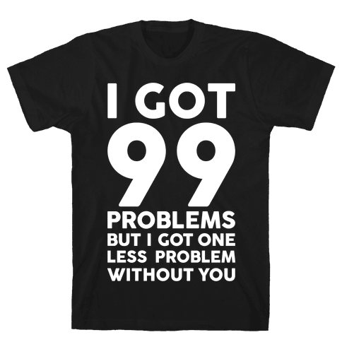 99 Problems But One Less Problem Without You Mens T-Shirt