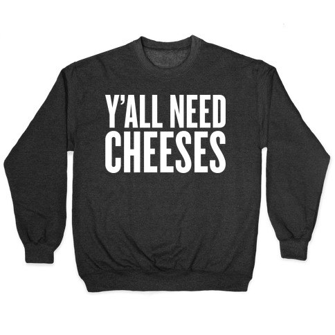 Y'all Need Cheeses Pullover