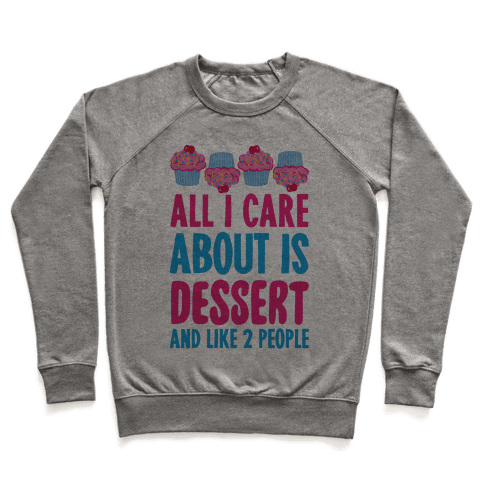 All I Care About Is Dessert And Like Two People Pullover