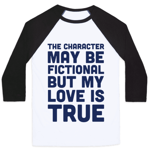 The Character May Be Fictional But My Love Is True Baseball Tee