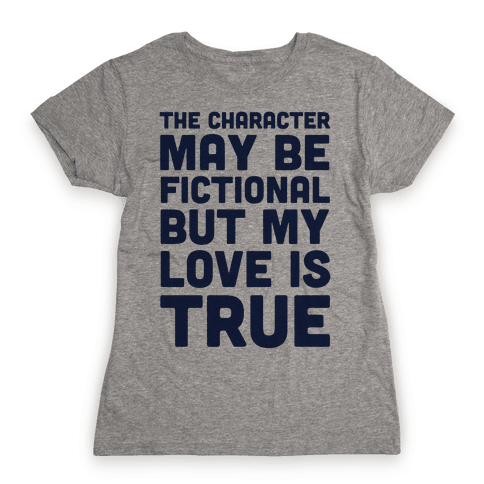 The Character May Be Fictional But My Love Is True Womens T-Shirt