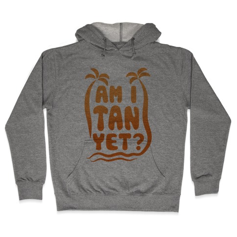 Am I Tan Yet? Hooded Sweatshirt