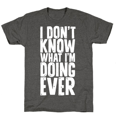 I Don't Know What I'm Doing Ever T-Shirt