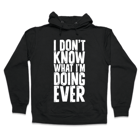 I Don't Know What I'm Doing Ever Hooded Sweatshirt