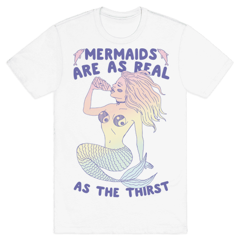 Mermaids Are As Real As The Thirst Mens T-Shirt