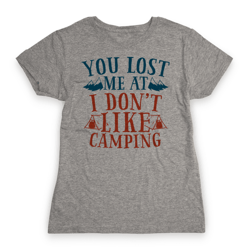 "You Lost Me at ""I Don't Like Camping"" Womens T-Shirt"