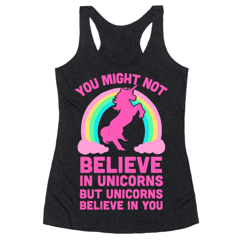 You Might Not Believe In Unicorns But Unicorns Believe In You Racerback Tank Top