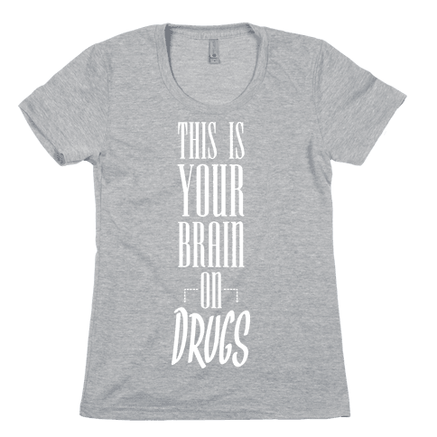 This Is Your Brain On Drugs Womens T-Shirt