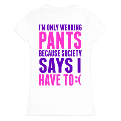 Only Wearing Pants Because... Womens T-Shirt