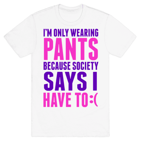 Only Wearing Pants Because... Mens T-Shirt