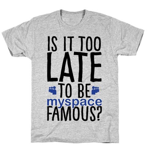 Is It Too Late To Be Myspace Famous T-Shirt