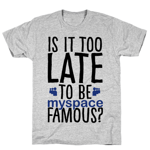 Is It Too Late To Be Myspace Famous Mens T-Shirt